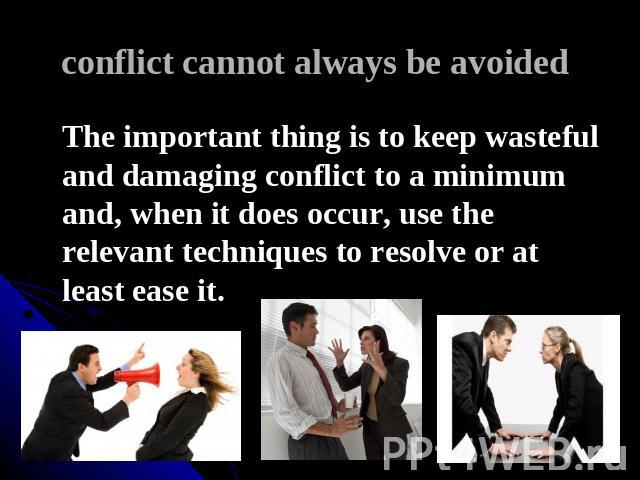 conflict cannot always be avoided The important thing is to keep wasteful and damaging conflict to a minimum and, when it does occur, use the relevant techniques to resolve or at least ease it.