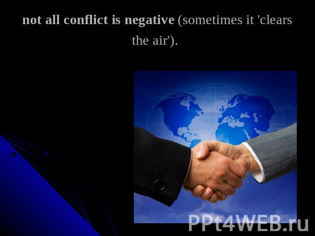 not all conflict is negative (sometimes it 'clears the air').