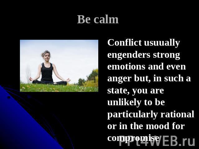Be calm Conflict usuually engenders strong emotions and even anger but, in such a state, you are unlikely to be particularly rational or in the mood for compromise