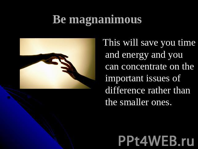 Be magnanimous This will save you time and energy and you can concentrate on the important issues of difference rather than the smaller ones.
