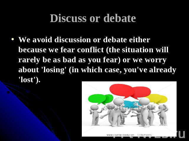Discuss or debate We avoid discussion or debate either because we fear conflict (the situation will rarely be as bad as you fear) or we worry about 'losing' (in which case, you've already 'lost').