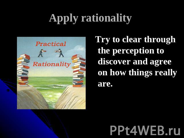 Apply rationality Try to clear through the perception to discover and agree on how things really are.