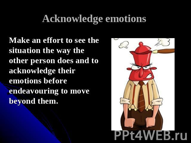 Acknowledge emotions Make an effort to see the situation the way the other person does and to acknowledge their emotions before endeavouring to move beyond them.