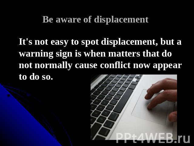 Be aware of displacement It's not easy to spot displacement, but a warning sign is when matters that do not normally cause conflict now appear to do so.