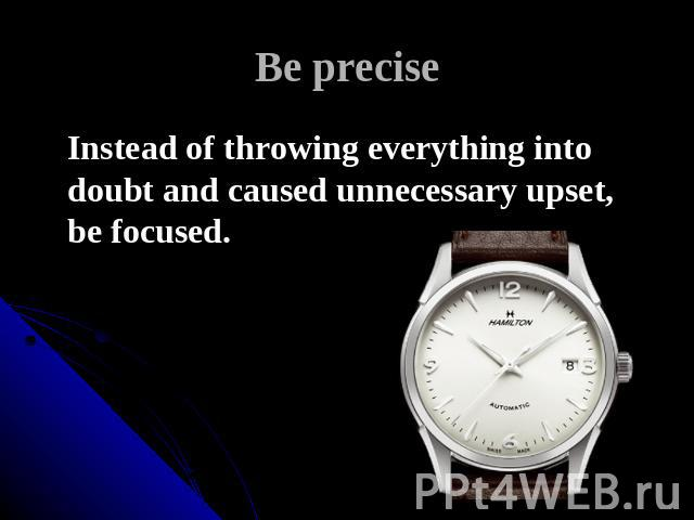 Be precise Instead of throwing everything into doubt and caused unnecessary upset, be focused.
