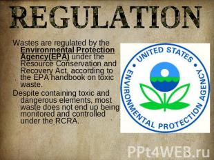 REGULATION Wastes are regulated by the Environmental Protection Agency(EPA) unde