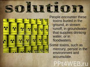solution People encounter these toxins buried in the ground, in stream runoff, i