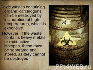 Toxic wastes containing organic carcinogens can be destroyed by incineration at