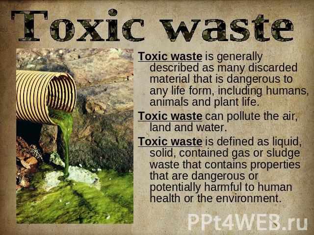 Toxic waste Toxic waste is generally described as many discarded material that is dangerous to any life form, including humans, animals and plant life. Toxic waste can pollute the air, land and water.Toxic waste is defined as liquid, solid, containe…