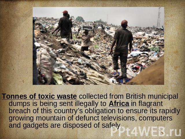 Tonnes of toxic waste collected from British municipal dumps is being sent illegally to Africa in flagrant breach of this country's obligation to ensure its rapidly growing mountain of defunct televisions, computers and gadgets are disposed of safely.