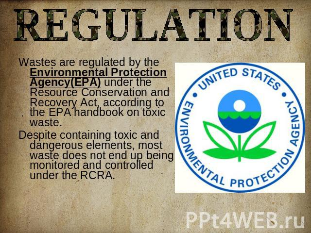 REGULATION Wastes are regulated by the Environmental Protection Agency(EPA) under the Resource Conservation and Recovery Act, according to the EPA handbook on toxic waste. Despite containing toxic and dangerous elements, most waste does not end up b…