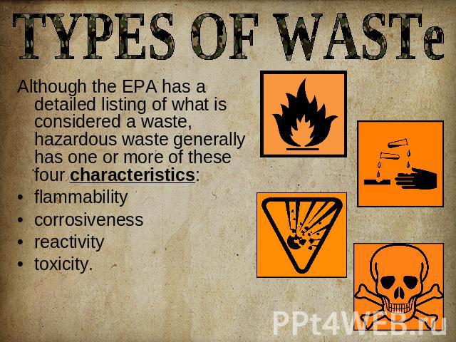 TYPES OF WASTe Although the EPA has a detailed listing of what is considered a waste, hazardous waste generally has one or more of these four characteristics:flammabilitycorrosivenessreactivity toxicity.