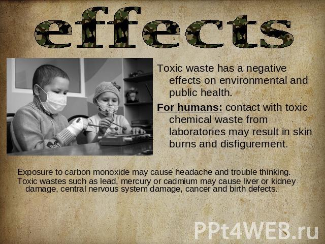 effects Toxic waste has a negative effects on environmental and public health.For humans: contact with toxic chemical waste from laboratories may result in skin burns and disfigurement. Exposure to carbon monoxide may cause headache and trouble thin…