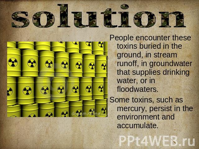 solution People encounter these toxins buried in the ground, in stream runoff, in groundwater that supplies drinking water, or in floodwaters. Some toxins, such as mercury, persist in the environment and accumulate.