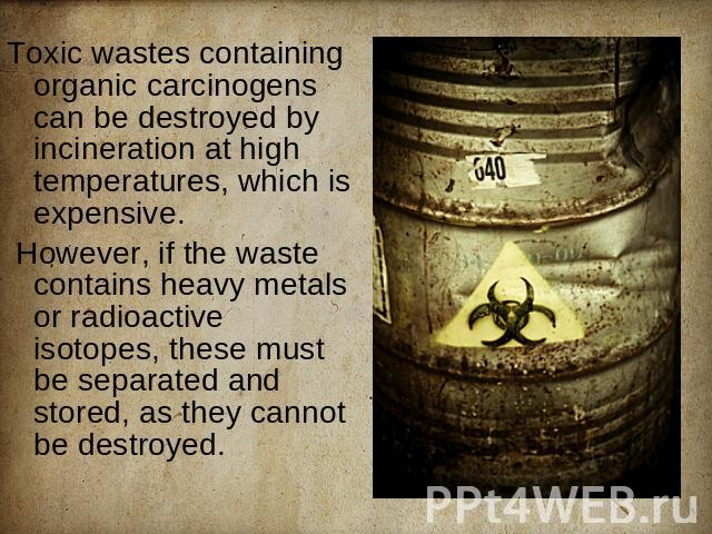 Toxic wastes containing organic carcinogens can be destroyed by incineration at high temperatures, which is expensive. However, if the waste contains heavy metals or radioactive isotopes, these must be separated and stored, as they cannot be destroyed.