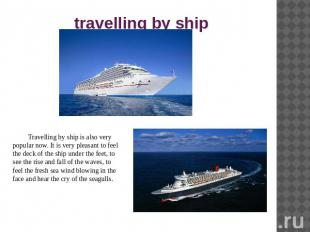 travelling by ship Travelling by ship is also very popular now. It is very pleas