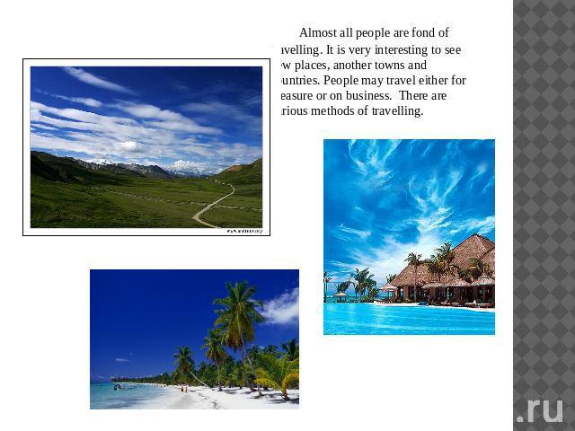 Almost all people are fond of travelling. It is very interesting to see new places, another towns and countries. People may travel either for pleasure or on business. There are various methods of travelling.