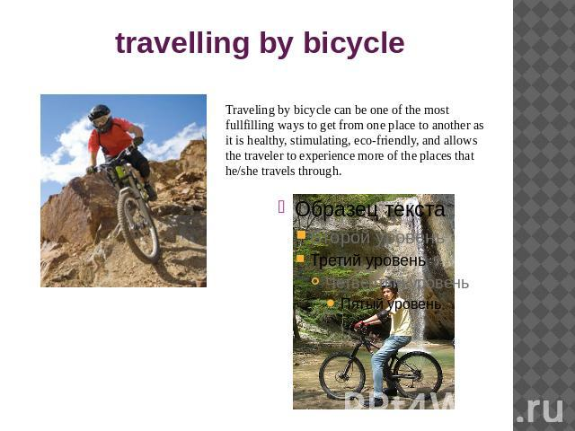 travelling by bicycle Traveling by bicycle can be one of the most fullfilling ways to get from one place to another as it is healthy, stimulating, eco-friendly, and allows the traveler to experience more of the places that he/she travels through.