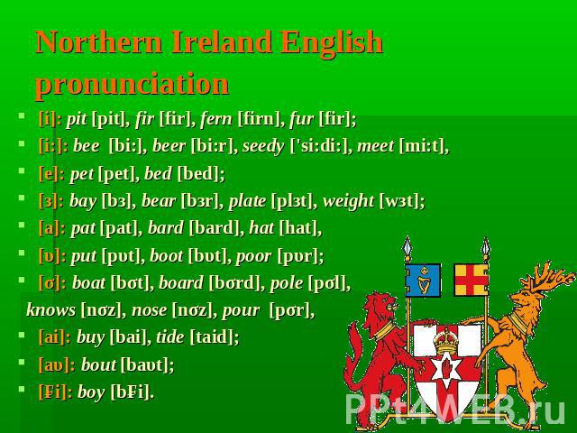 Northern Ireland English pronunciation [i]: pit [pit], fir [fir], fern [firn], fur [fir];[i:]: bee [bi:], beer [bi:r], seedy ['si:di:], meet [mi:t], [е]: pet [pet], bed [bed];[з]: bay [bз], bear [bзr], plate [plзt], weight [wзt];[а]: pat [pat], bard…