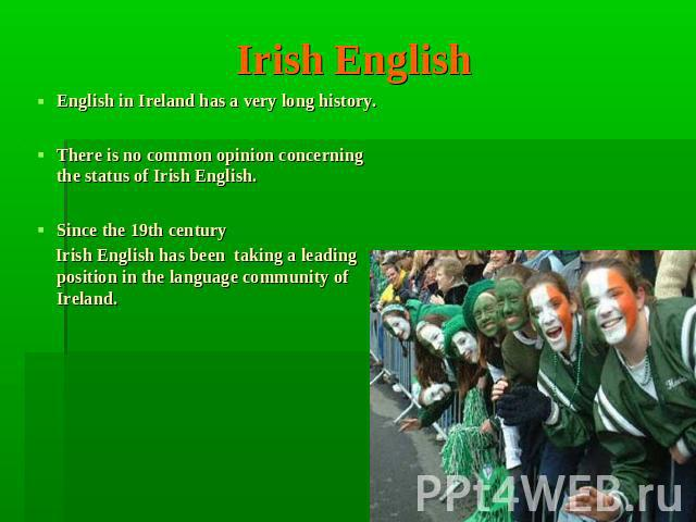 Irish English English in Ireland has a very long history.There is no common opinion concerning the status of Irish English. Since the 19th century Irish English has been taking a leading position in the language community of Ireland.