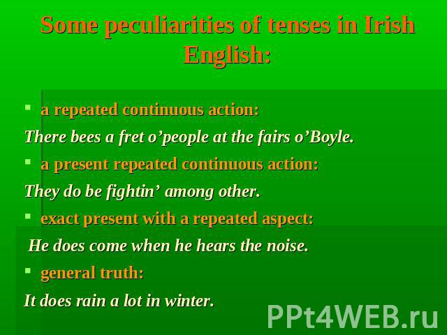 Some peculiarities of tenses in Irish English: a repeated continuous action: There bees a fret o'people at the fairs o'Boyle. a present repeated continuous action: They do be fightin' among other. exact present with a repeated aspect: He does come w…