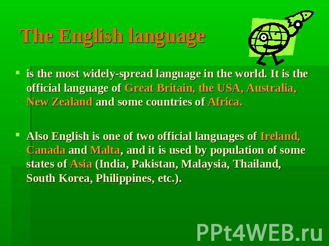 The English language is the most widely-spread language in the world. It is the official language of Great Britain, the USA, Australia, New Zealand and some countries of Africa.Also English is one of two official languages of Ireland, Canada and Mal…