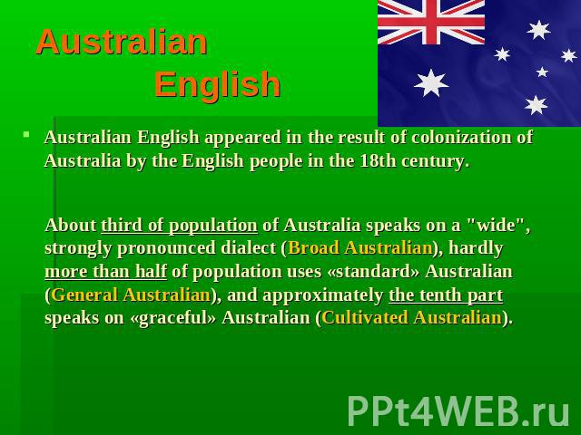 Australian English Australian English appeared in the result of colonization of Australia by the English people in the 18th century. About third of population of Australia speaks on a
