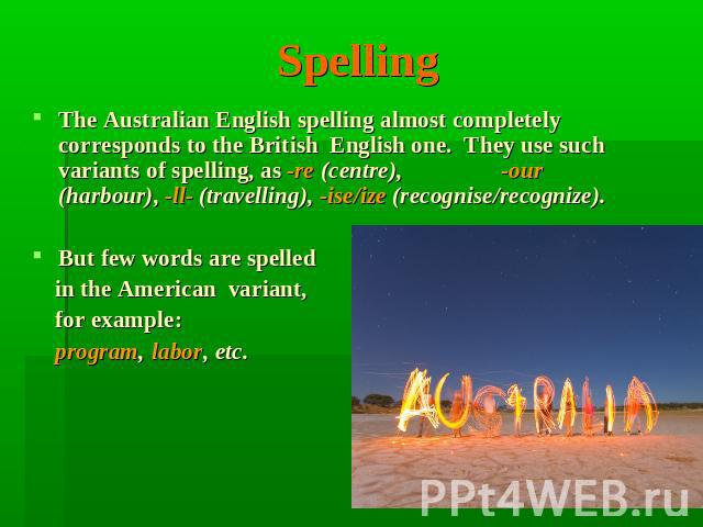 Spelling The Australian English spelling almost completely corresponds to the British English one. They use such variants of spelling, as -re (centre), -our (harbour), -ll- (travelling), -ise/ize (recognise/recognize). But few words are spelled in t…
