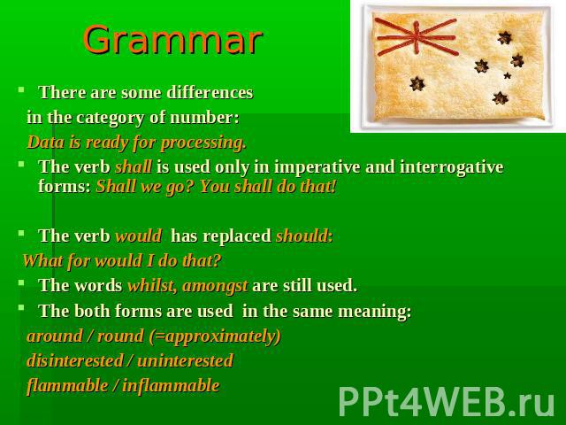 Grammar There are some differences in the category of number: Data is ready for processing.The verb shall is used only in imperative and interrogative forms: Shall we go? You shall do that!The verb would has replaced should: What for would I do that…