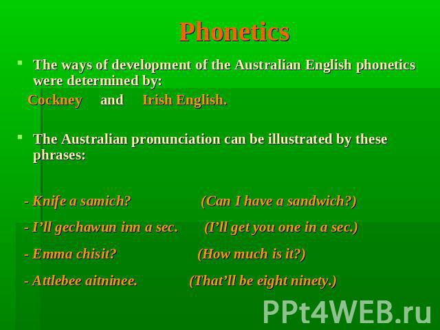 Phonetics The ways of development of the Australian English phonetics were determined by: Cockney and Irish English. The Australian pronunciation can be illustrated by these phrases: - Knife a samich? (Can I have a sandwich?)  - I'll gechawun inn a …