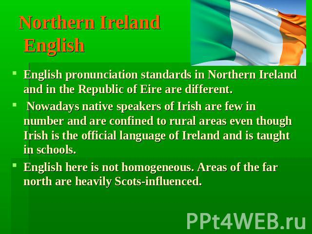 Northern Ireland English English pronunciation standards in Northern Ireland and in the Republic of Eire are different. Nowadays native speakers of Irish are few in number and are соnfined to rural areas еvеn though Irish is the official language of…