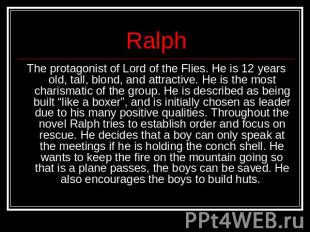 Ralph The protagonist of Lord of the Flies. He is 12 years old, tall, blond, and