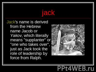 jack Jack's name is derived from the Hebrew name Jacob or Yakov, which literally