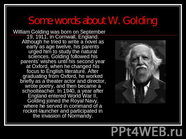 Some words about W. Golding William Golding was born on September 19, 1911, in Cornwall, England. Although he tried to write a novel as early as age twelve, his parents urged him to study the natural sciences. Golding followed his parents' wishes un…