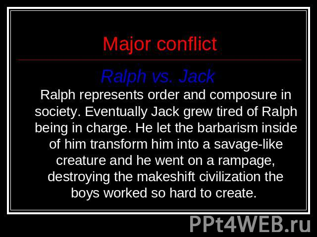 Major conflict Ralph vs. Jack Ralph represents order and composure in society. Eventually Jack grew tired of Ralph being in charge. He let the barbarism inside of him transform him into a savage-like creature and he went on a rampage, destroying the…