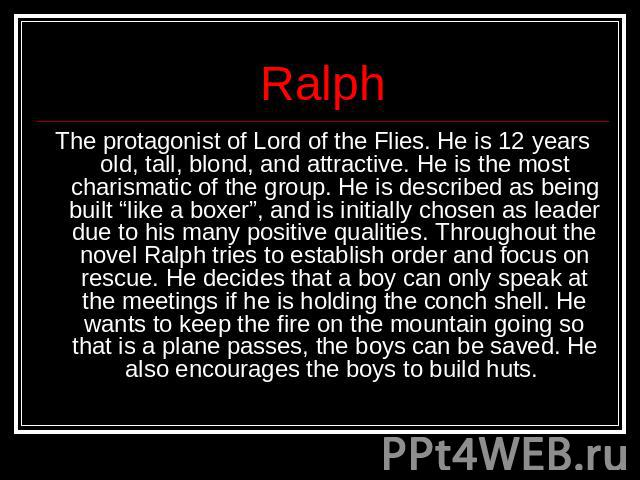 "Ralph The protagonist of Lord of the Flies. He is 12 years old, tall, blond, and attractive. He is the most charismatic of the group. He is described as being built ""like a boxer"", and is initially chosen as leader due to his many positive qualities…"