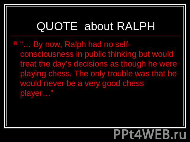 "QUOTE about RALPH ""… By now, Ralph had no self-consciousness in public thinking but would treat the day's decisions as though he were playing chess. The only trouble was that he would never be a very good chess player…"""
