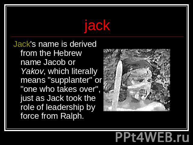 jack Jack's name is derived from the Hebrew name Jacob or Yakov, which literally means
