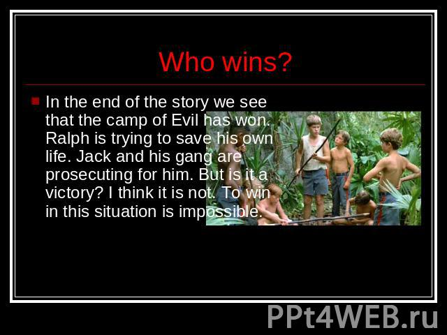 Who wins? In the end of the story we see that the camp of Evil has won. Ralph is trying to save his own life. Jack and his gang are prosecuting for him. But is it a victory? I think it is not. To win in this situation is impossible.