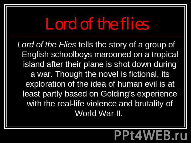 Lord of the flies Lord of the Flies tells the story of a group of English schoolboys marooned on a tropical island after their plane is shot down during a war. Though the novel is fictional, its exploration of the idea of human evil is at least part…