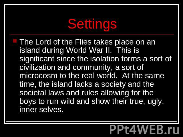Settings The Lord of the Flies takes place on an island during World War II.  This is significant since the isolation forms a sort of civilization and community, a sort of microcosm to the real world.  At the same time, the island lacks a society an…