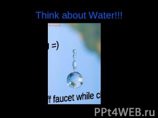 Think about Water!!! Thank YOU =) turn off faucet while cleaning teeth
