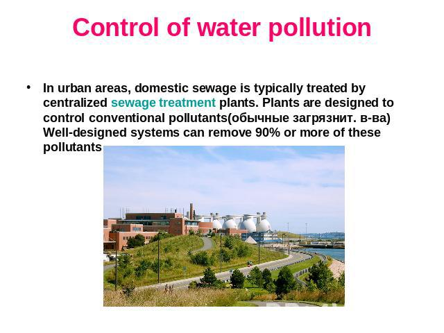 Control of water pollution In urban areas, domestic sewage is typically treated by centralized sewage treatment plants. Plants are designed to control conventional pollutants(обычные загрязнит. в-ва) Well-designed systems can remove 90% or more of t…