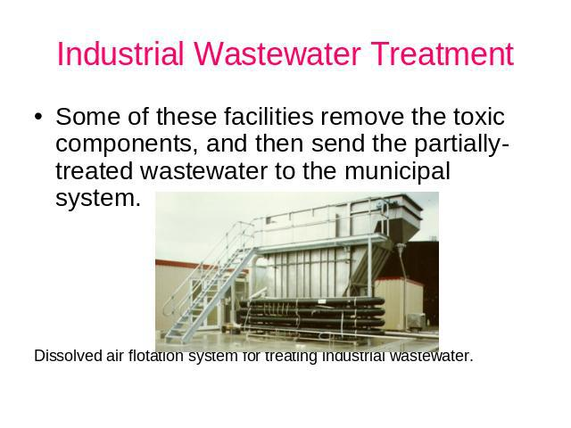 Industrial Wastewater Treatment Some of these facilities remove the toxic components, and then send the partially-treated wastewater to the municipal system. Dissolved air flotation system for treating industrial wastewater.
