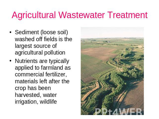 Agricultural Wastewater Treatment Sediment (loose soil) washed off fields is the largest source of agricultural pollution Nutrients are typically applied to farmland as commercial fertilizer, materials left after the crop has been harvested, water i…