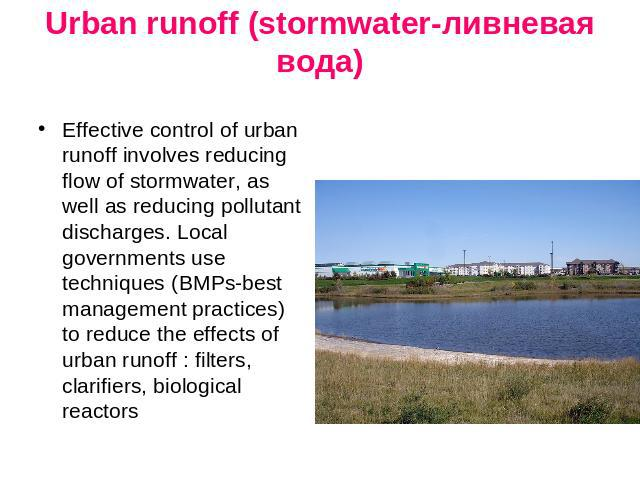 Urban runoff (stormwater-ливневая вода) Effective control of urban runoff involves reducing flow of stormwater, as well as reducing pollutant discharges. Local governments use techniques (BMPs-best management practices) to reduce the effects of urba…