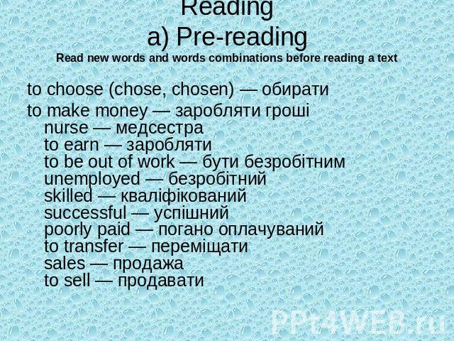 Readinga) Pre-readingRead new words and words combinations before reading a text to choose (chose, chosen) — обиратиto make money — заробляти гроші nurse — медсестра to earn — зароблятиto be out of work — бути безробітним unemployed — безробітний sk…