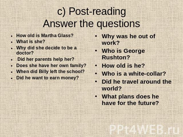 c) Post-readingAnswer the questions How old is Martha Glass?What is she?Why did she decide to be a doctor? Did her parents help her?Does she have her own family?When did Billy left the school?Did he want to earn money? Why was he out of work?Who is …