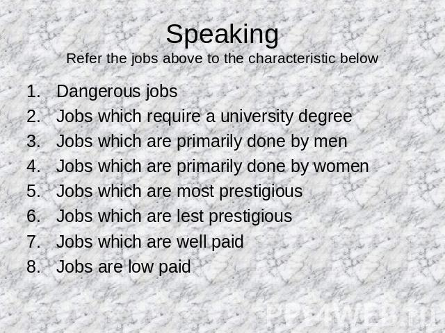 SpeakingRefer the jobs above to the characteristic below Dangerous jobsJobs which require a university degreeJobs which are primarily done by menJobs which are primarily done by womenJobs which are most prestigiousJobs which are lest prestigiousJobs…