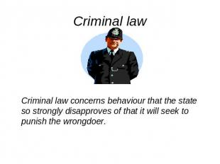 Criminal law Criminal law concerns behaviour that the state so strongly disappro
